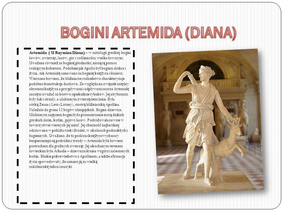 Artemida ( U Rzymian Diana) Artemida ( U Rzymian Diana) – w mitologii greckiej bogini łowów, zwierz ą t, lasów, gór i ro ś linno ś ci; wielka łowczyni.