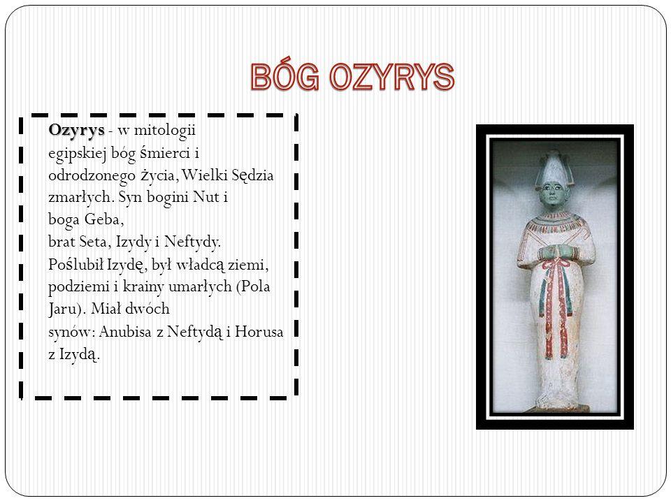Ozyrys Ozyrys - w mitologii egipskiej bóg ś mierci i odrodzonego ż ycia, Wielki S ę dzia zmarłych. Syn bogini Nut i boga Geba, brat Seta, Izydy i Neft
