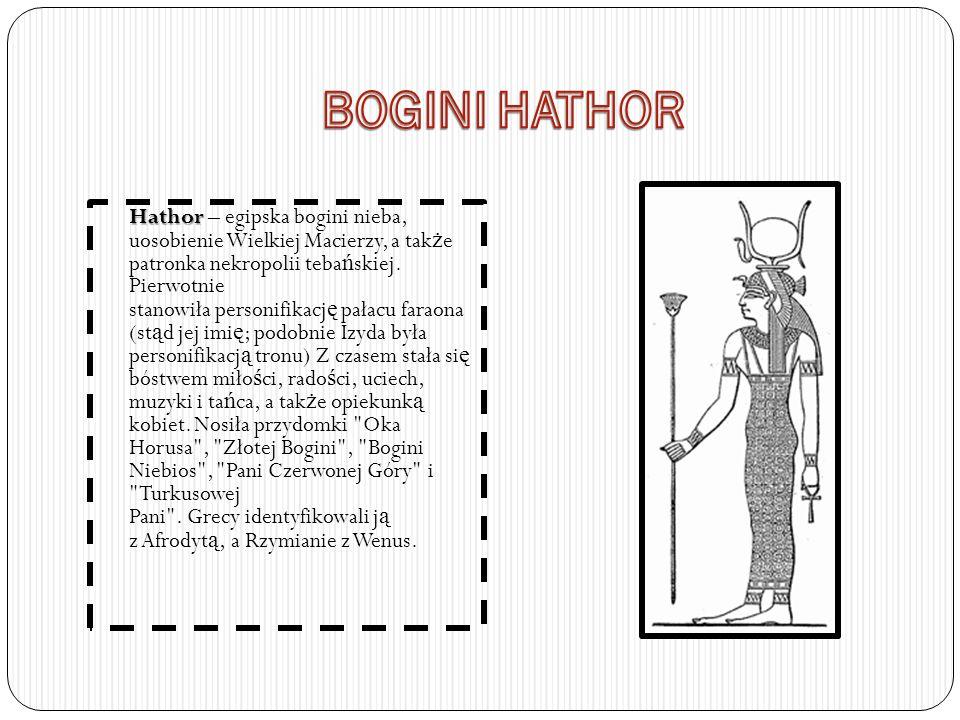 Hathor Hathor – egipska bogini nieba, uosobienie Wielkiej Macierzy, a tak ż e patronka nekropolii teba ń skiej. Pierwotnie stanowiła personifikacj ę p