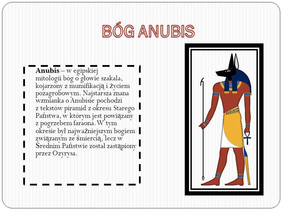 Anubis Anubis – w egipskiej mitologii bóg o głowie szakala, kojarzony z mumifikacj ą i ż yciem pozagrobowym. Najstarsza znana wzmianka o Anubisie poch