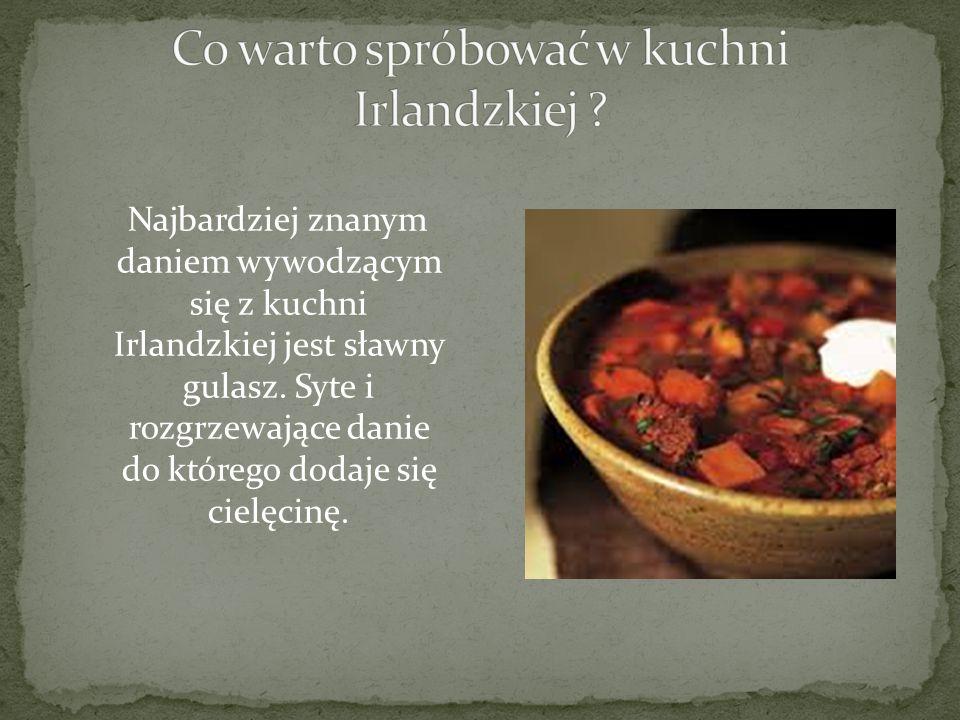 Najbardziej znanym daniem wywodzącym się z kuchni Irlandzkiej jest sławny gulasz. Syte i rozgrzewające danie do którego dodaje się cielęcinę.