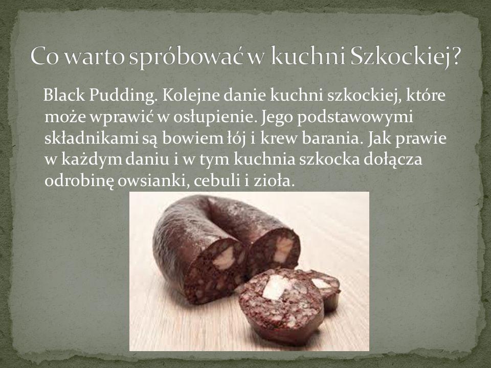 Black Pudding. Kolejne danie kuchni szkockiej, które może wprawić w osłupienie. Jego podstawowymi składnikami są bowiem łój i krew barania. Jak prawie