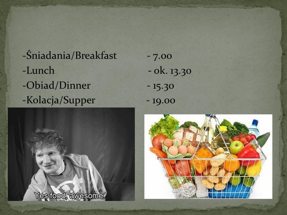 -Śniadania/Breakfast - 7.00 -Lunch - ok. 13.30 -Obiad/Dinner - 15.30 -Kolacja/Supper - 19.00