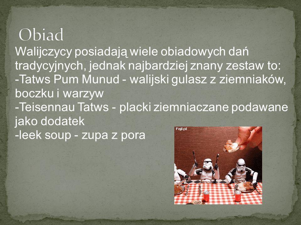 Walijczycy posiadają wiele obiadowych dań tradycyjnych, jednak najbardziej znany zestaw to: -Tatws Pum Munud - walijski gulasz z ziemniaków, boczku i