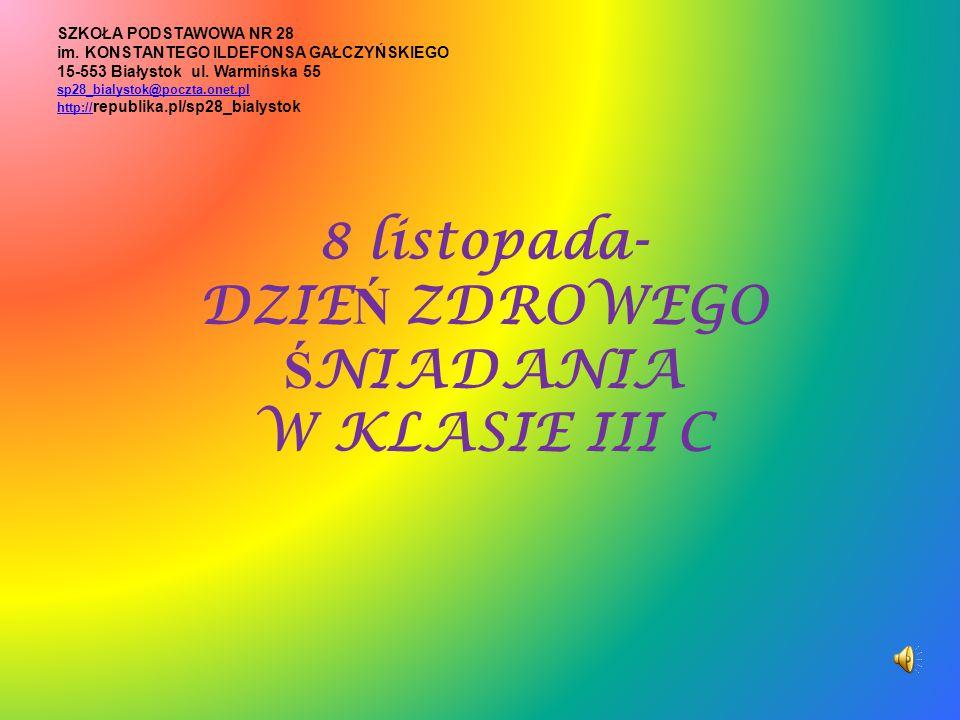 8 listopada- DZIE Ń ZDROWEGO Ś NIADANIA W KLASIE III C SZKOŁA PODSTAWOWA NR 28 im. KONSTANTEGO ILDEFONSA GAŁCZYŃSKIEGO 15-553 Białystok ul. Warmińska