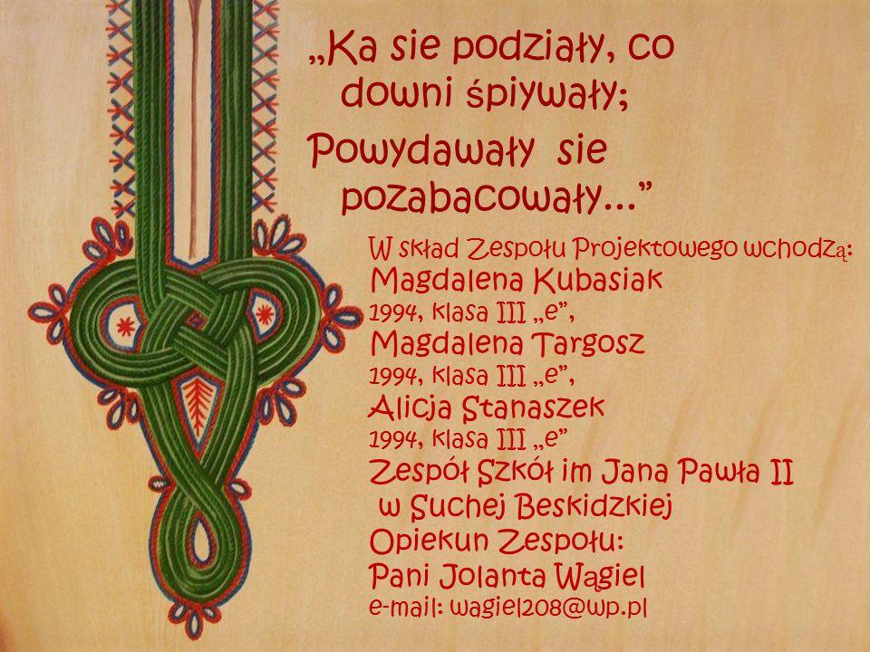 """""""Ka sie podziały, co downi ś piywały; Powydawały sie pozabacowały..."""" W skład Zespołu Projektowego wchodz ą : Magdalena Kubasiak 1994, klasa III """"e"""","""