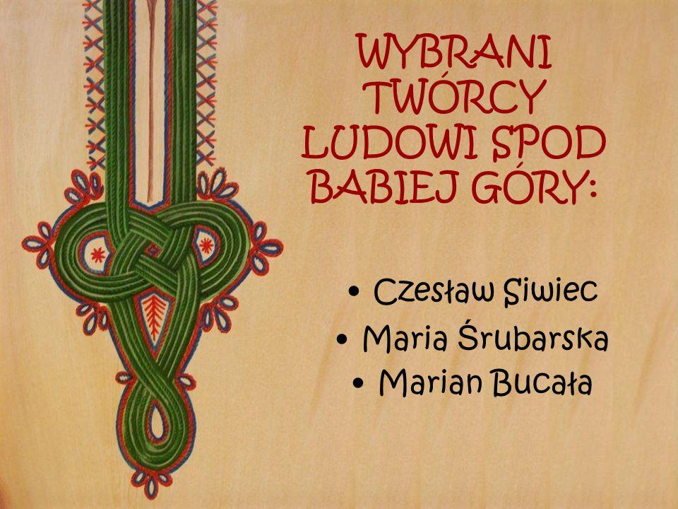 WYBRANI TWÓRCY LUDOWI SPOD BABIEJ GÓRY: Czesław Siwiec Maria Ś rubarska Marian Bucała