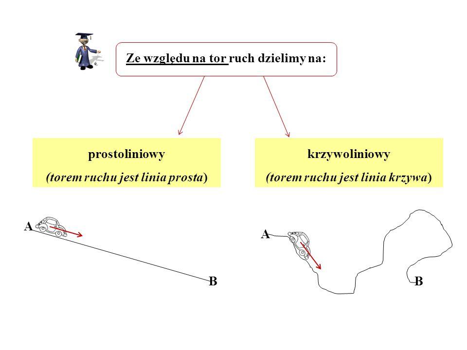 Ze względu na tor ruch dzielimy na: prostoliniowy (torem ruchu jest linia prosta) krzywoliniowy (torem ruchu jest linia krzywa) A B A B