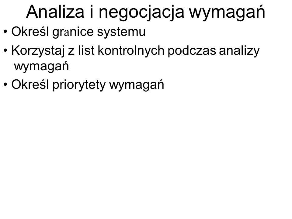 Analiza i negocjacja wymagań Określ gr a nice systemu Korzystaj z list kontrolnych podczas analizy wymagań Określ priorytety wymagań