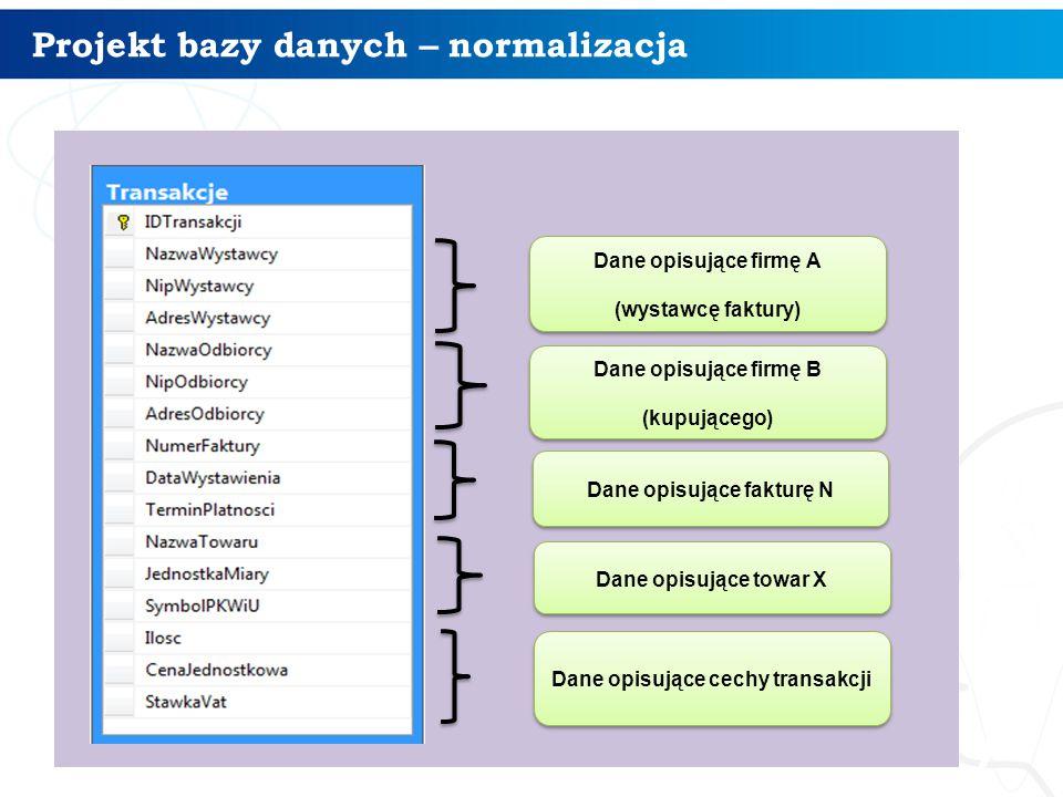 Projekt bazy danych – normalizacja 17 Dane opisujące firmę A (wystawcę faktury) Dane opisujące firmę A (wystawcę faktury) Dane opisujące firmę B (kupu