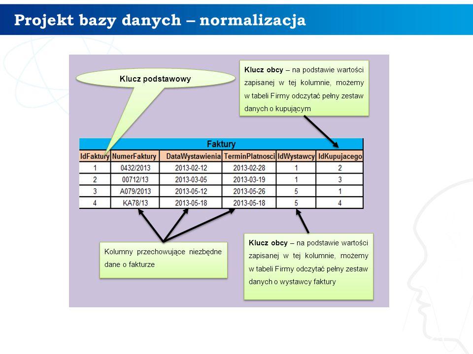 Projekt bazy danych – normalizacja 25 Klucz podstawowy Kolumny przechowujące niezbędne dane o fakturze Klucz obcy – na podstawie wartości zapisanej w