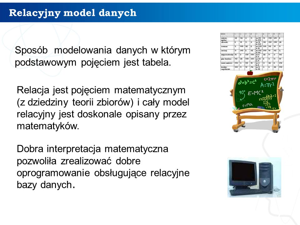 Relacyjny model danych 7 informatyka +7 Sposób modelowania danych w którym podstawowym pojęciem jest tabela. Relacja jest pojęciem matematycznym (z dz