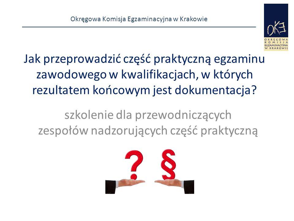 Okręgowa Komisja Egzaminacyjna w Krakowie Jak przeprowadzić część praktyczną egzaminu zawodowego w kwalifikacjach, w których rezultatem końcowym jest