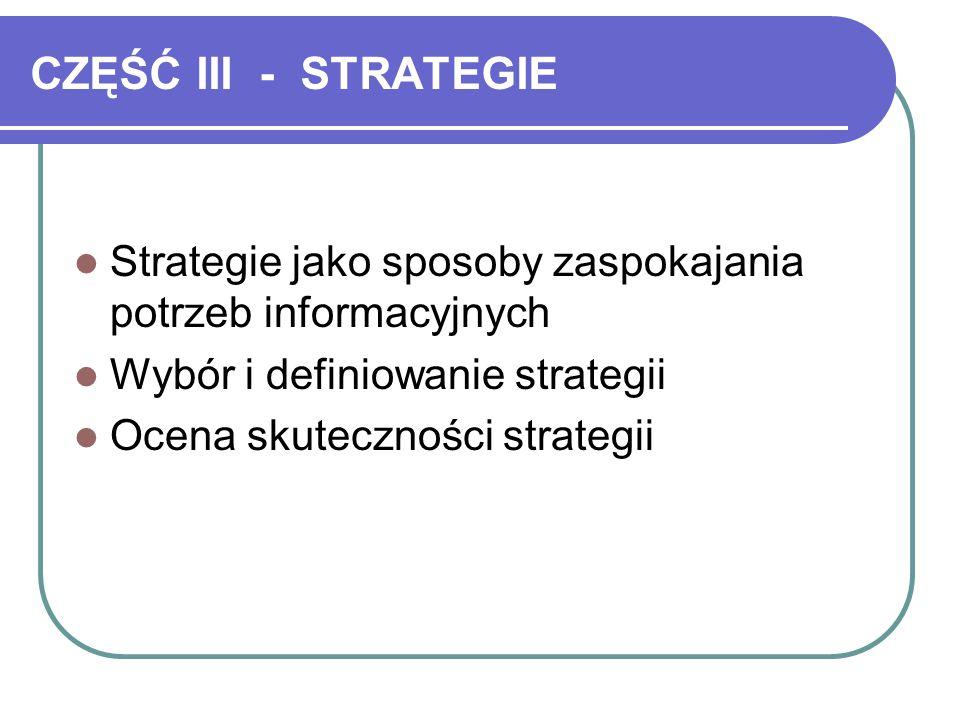 CZĘŚĆ III - STRATEGIE Strategie jako sposoby zaspokajania potrzeb informacyjnych Wybór i definiowanie strategii Ocena skuteczności strategii