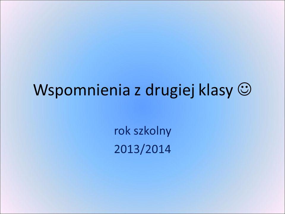 Wspomnienia z drugiej klasy rok szkolny 2013/2014