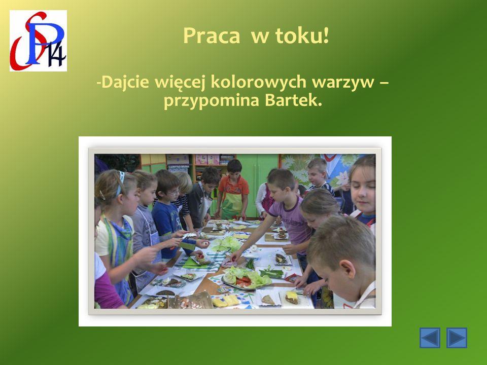 Praca w toku! -Dajcie więcej kolorowych warzyw – przypomina Bartek.