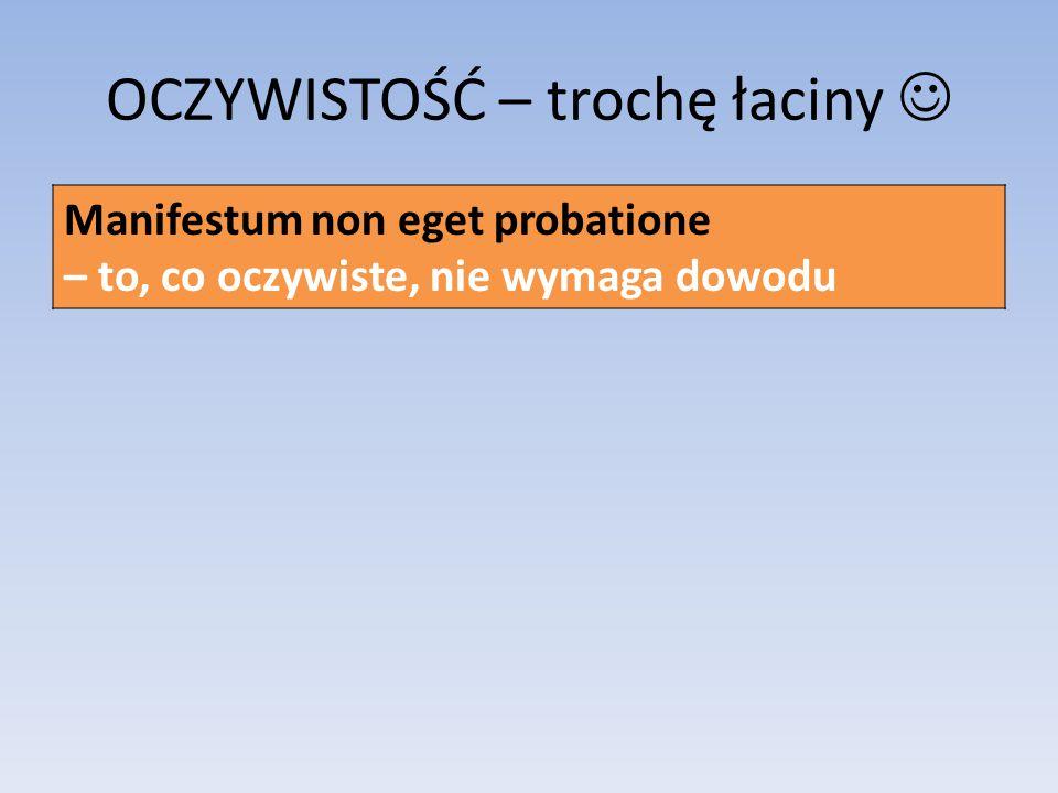 OCZYWISTOŚĆ – trochę łaciny Manifestum non eget probatione – to, co oczywiste, nie wymaga dowodu