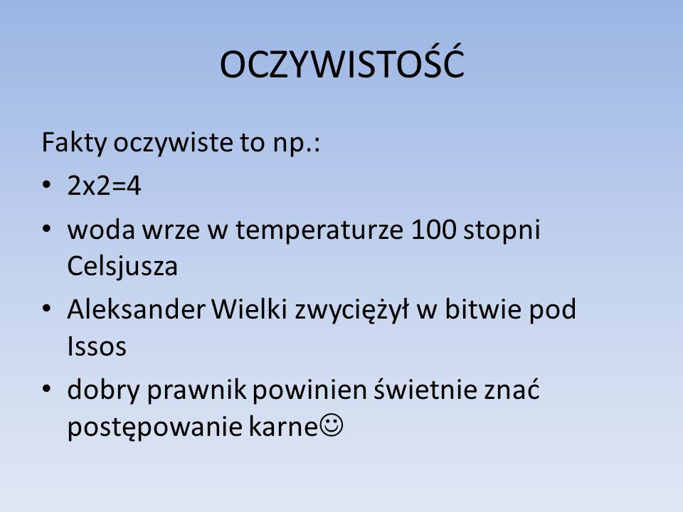 OCZYWISTOŚĆ Fakty oczywiste to np.: 2x2=4 woda wrze w temperaturze 100 stopni Celsjusza Aleksander Wielki zwyciężył w bitwie pod Issos dobry prawnik p