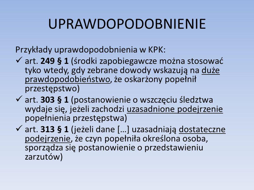 UPRAWDOPODOBNIENIE Przykłady uprawdopodobnienia w KPK: art. 249 § 1 (środki zapobiegawcze można stosować tyko wtedy, gdy zebrane dowody wskazują na du