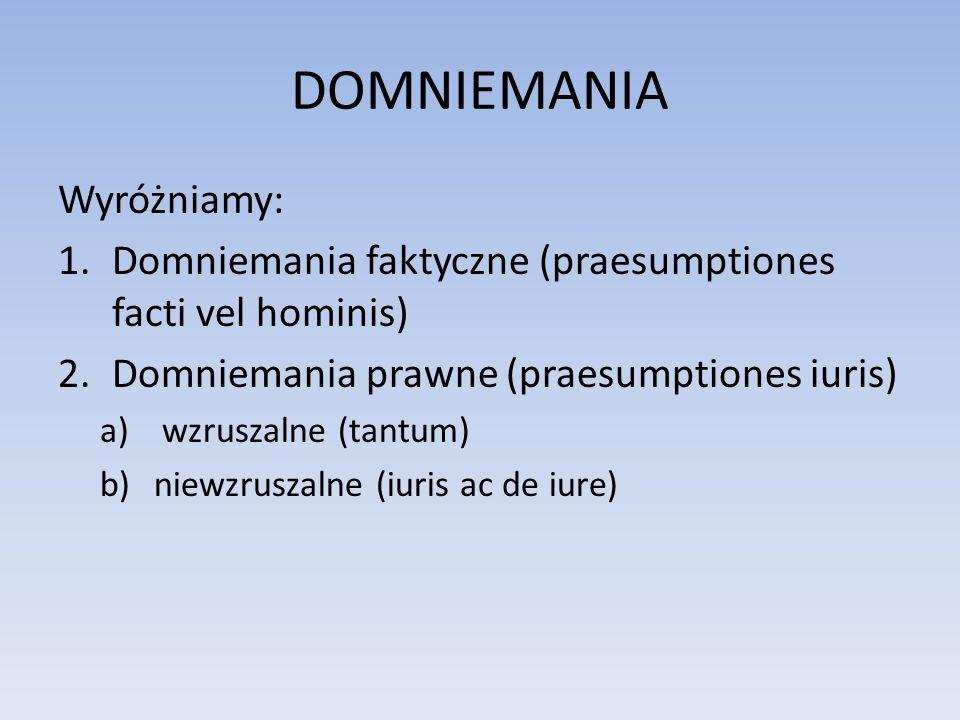 DOMNIEMANIA Wyróżniamy: 1.Domniemania faktyczne (praesumptiones facti vel hominis) 2.Domniemania prawne (praesumptiones iuris) a) wzruszalne (tantum)