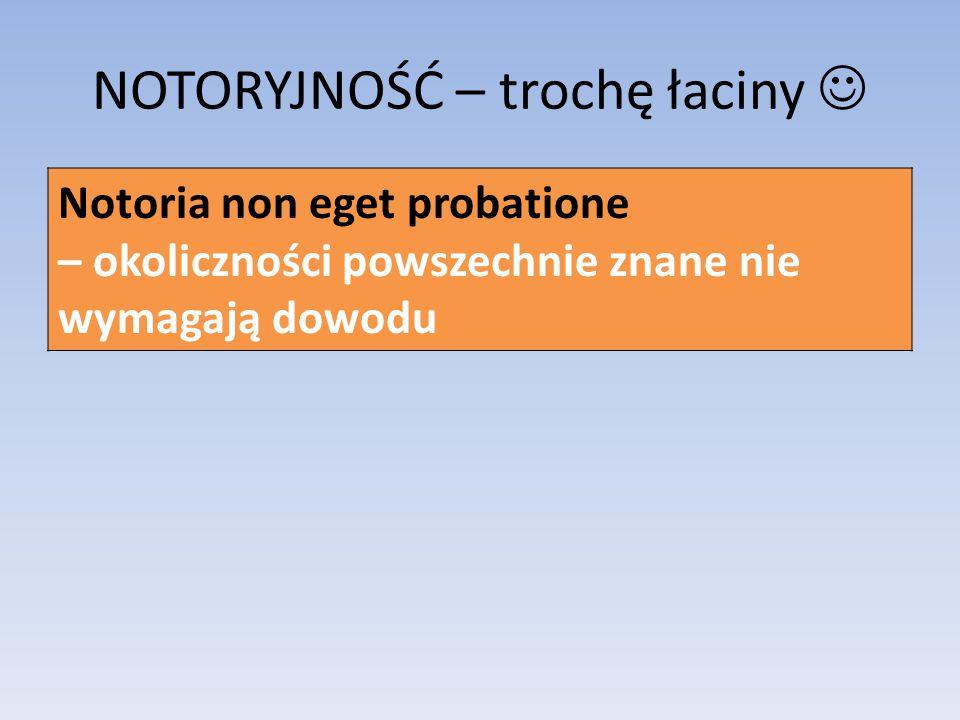 NOTORYJNOŚĆ – trochę łaciny Notoria non eget probatione – okoliczności powszechnie znane nie wymagają dowodu