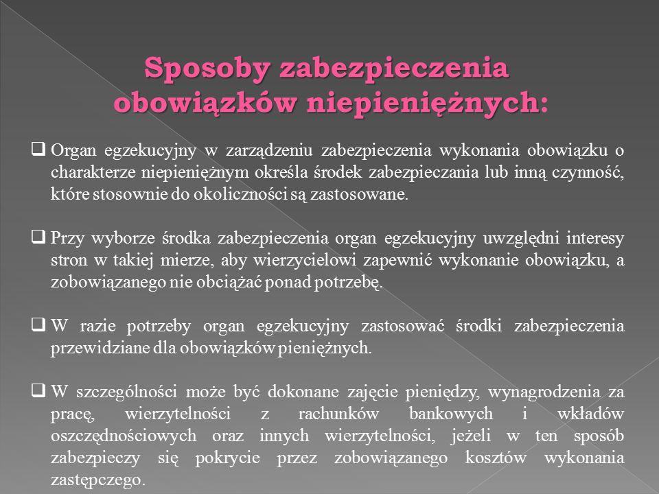 Sposoby zabezpieczenia obowiązków niepieniężnych obowiązków niepieniężnych:  Organ egzekucyjny w zarządzeniu zabezpieczenia wykonania obowiązku o cha