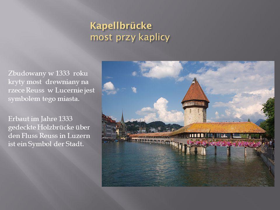 Kapellbrücke most przy kaplicy Zbudowany w 1333 roku kryty most drewniany na rzece Reuss w Lucernie jest symbolem tego miasta. Erbaut im Jahre 1333 ge