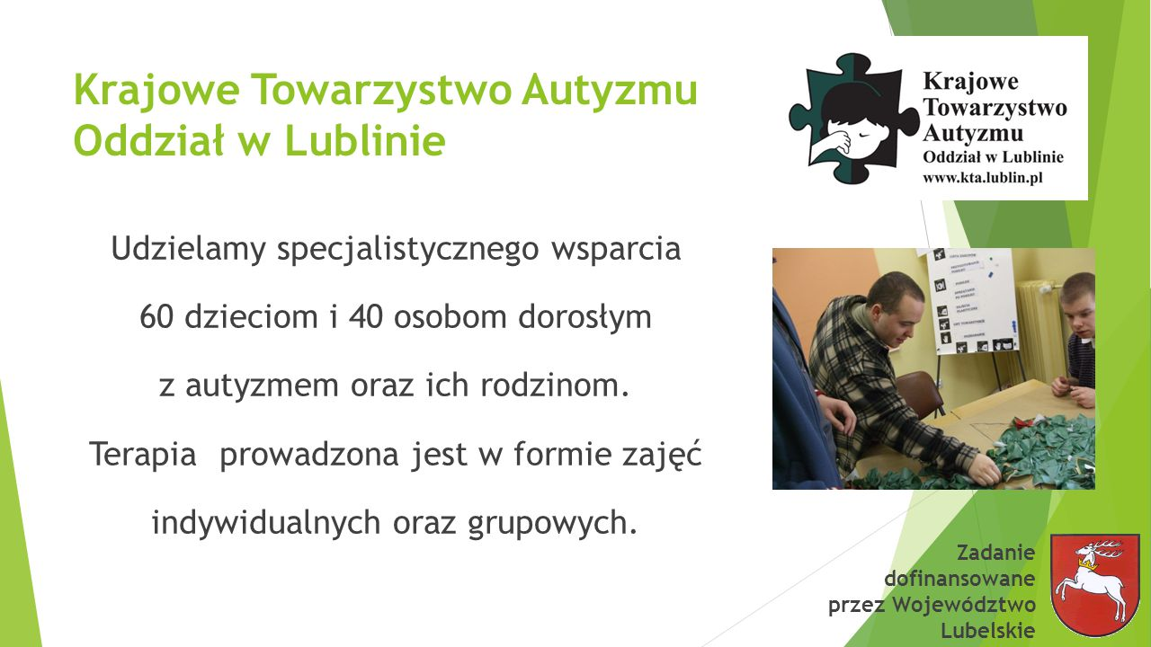 Krajowe Towarzystwo Autyzmu Oddział w Lublinie Udzielamy specjalistycznego wsparcia 60 dzieciom i 40 osobom dorosłym z autyzmem oraz ich rodzinom.