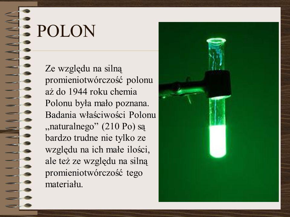 """Ze względu na silną promieniotwórczość polonu aż do 1944 roku chemia Polonu była mało poznana. Badania właściwości Polonu """"naturalnego"""" (210 Po) są ba"""