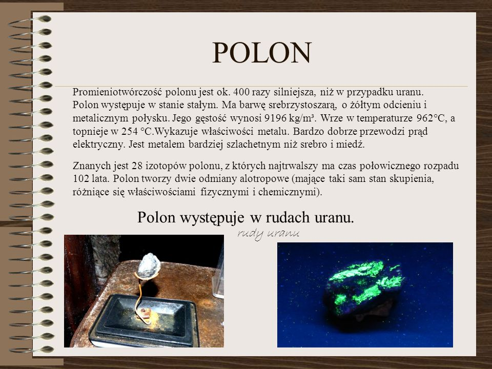 Promieniotwórczość polonu jest ok. 400 razy silniejsza, niż w przypadku uranu. Polon występuje w stanie stałym. Ma barwę srebrzystoszarą, o żółtym odc