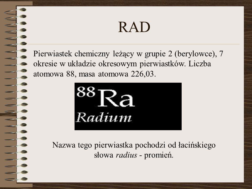RAD Pierwiastek chemiczny leżący w grupie 2 (berylowce), 7 okresie w układzie okresowym pierwiastków. Liczba atomowa 88, masa atomowa 226,03. Nazwa te