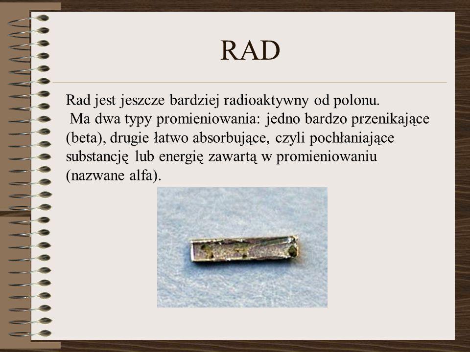 RAD Rad jest jeszcze bardziej radioaktywny od polonu. Ma dwa typy promieniowania: jedno bardzo przenikające (beta), drugie łatwo absorbujące, czyli po