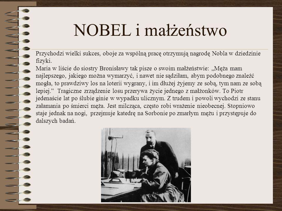 NOBEL i małżeństwo Przychodzi wielki sukces, oboje za wspólną pracę otrzymują nagrodę Nobla w dziedzinie fizyki. Maria w liście do siostry Bronisławy