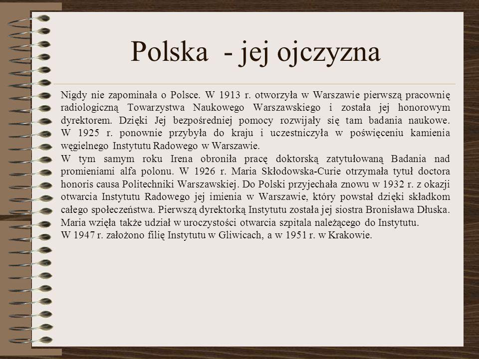 Polska - jej ojczyzna Nigdy nie zapominała o Polsce. W 1913 r. otworzyła w Warszawie pierwszą pracownię radiologiczną Towarzystwa Naukowego Warszawski