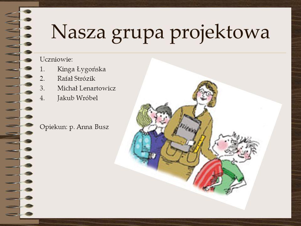 Nasza grupa projektowa Uczniowie: 1.Kinga Łygońska 2.Rafał Strózik 3.Michał Lenartowicz 4.Jakub Wróbel Opiekun: p. Anna Busz