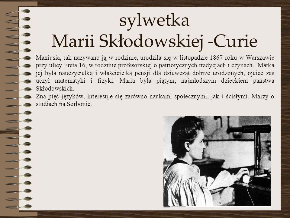 sylwetka Marii Skłodowskiej -Curie Maniusia, tak nazywano ją w rodzinie, urodziła się w listopadzie 1867 roku w Warszawie przy ulicy Freta 16, w rodzi