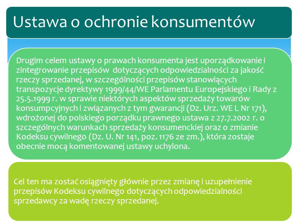Drugim celem ustawy o prawach konsumenta jest uporządkowanie i zintegrowanie przepisów dotyczących odpowiedzialności za jakość rzeczy sprzedanej, w szczególności przepisów stanowiących transpozycje dyrektywy 1999/44/WE Parlamentu Europejskiego i Rady z 25.5.1999 r.