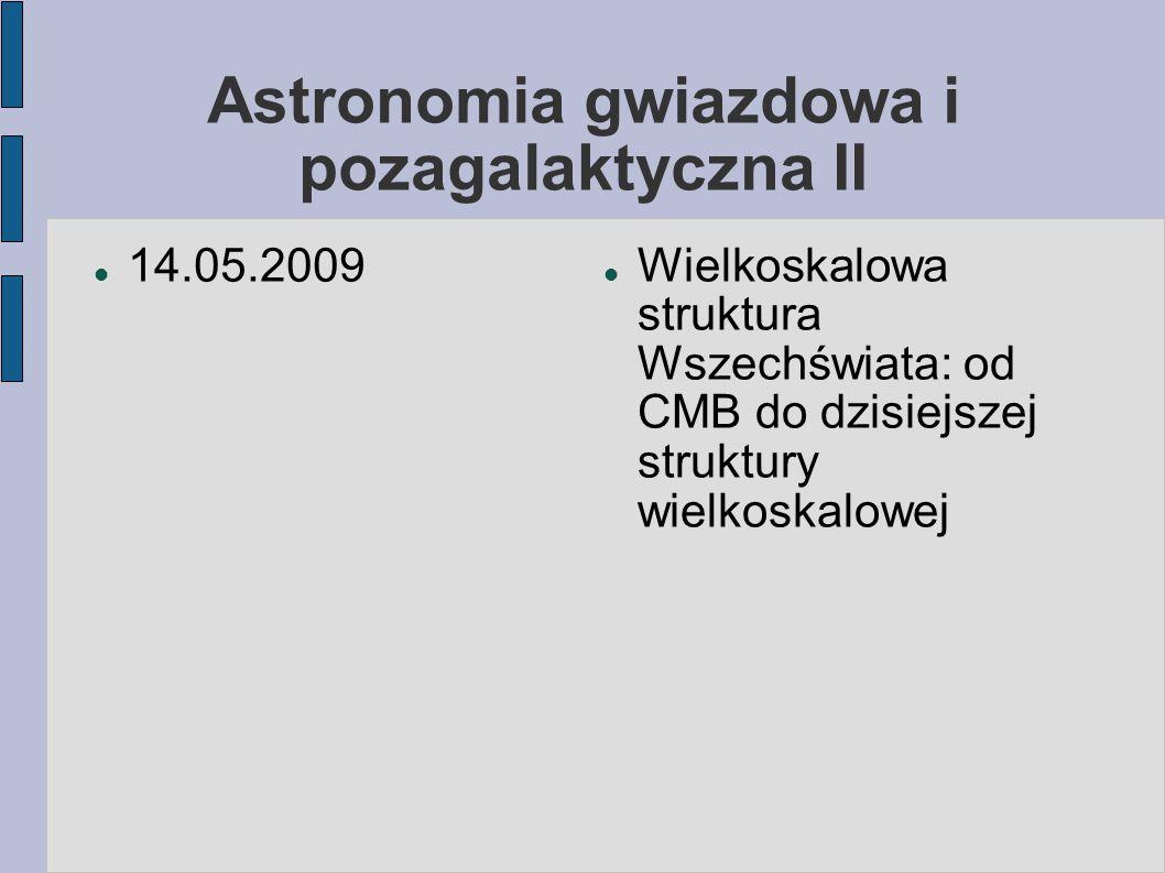 Astronomia gwiazdowa i pozagalaktyczna II 14.05.2009 Wielkoskalowa struktura Wszechświata: od CMB do dzisiejszej struktury wielkoskalowej