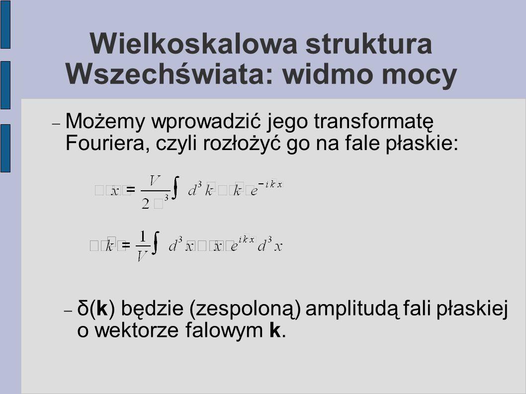 Wielkoskalowa struktura Wszechświata: widmo mocy  Możemy wprowadzić jego transformatę Fouriera, czyli rozłożyć go na fale płaskie:  δ(k) będzie (zespoloną) amplitudą fali płaskiej o wektorze falowym k.