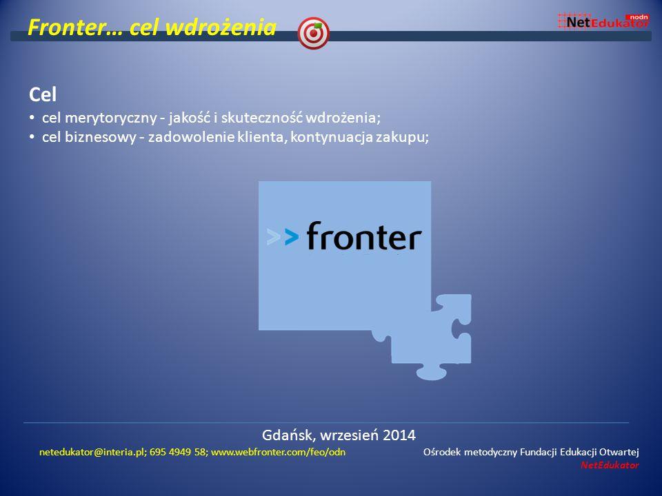 Fronter… cel wdrożenia Cel cel merytoryczny - jakość i skuteczność wdrożenia; cel biznesowy - zadowolenie klienta, kontynuacja zakupu; Gdańsk, wrzesień 2014 netedukator@interia.pl; 695 4949 58; www.webfronter.com/feo/odn Ośrodek metodyczny Fundacji Edukacji Otwartej NetEdukator