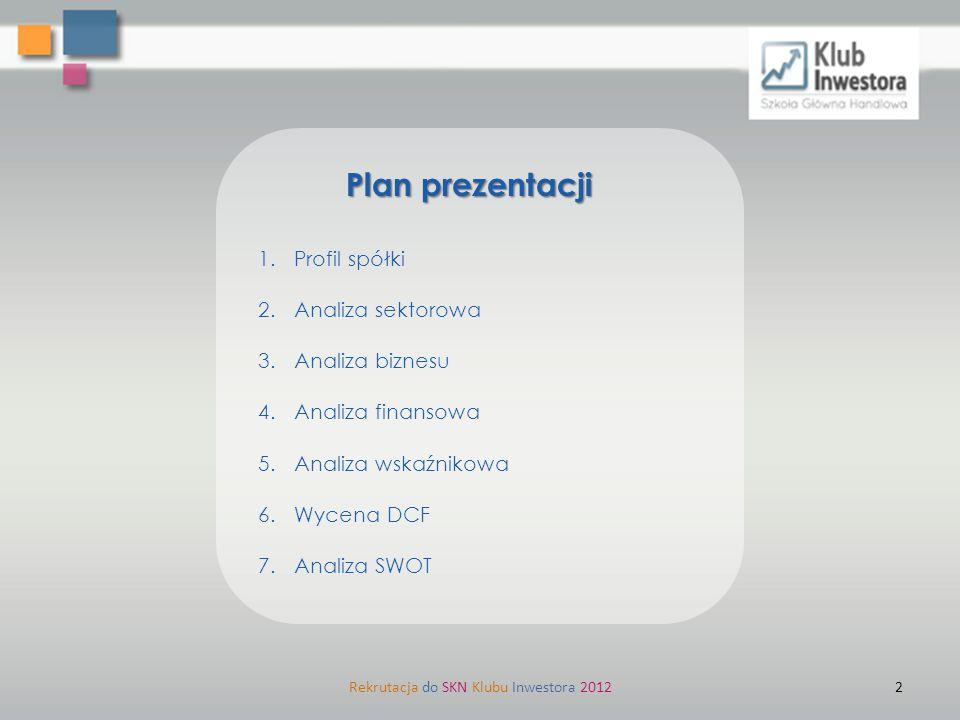 1.Profil spółki 2.Analiza sektorowa 3.Analiza biznesu 4.Analiza finansowa 5.Analiza wskaźnikowa 6.Wycena DCF 7.Analiza SWOT Plan prezentacji Rekrutacj
