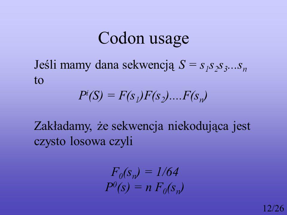 Codon usage Jeśli mamy dana sekwencją S = s 1 s 2 s 3...s n to P i (S) = F(s 1 )F(s 2 )....F(s n ) Zakładamy, że sekwencja niekodująca jest czysto losowa czyli F 0 (s n ) = 1/64 P 0 (s) = n F 0 (s n ) 12/26