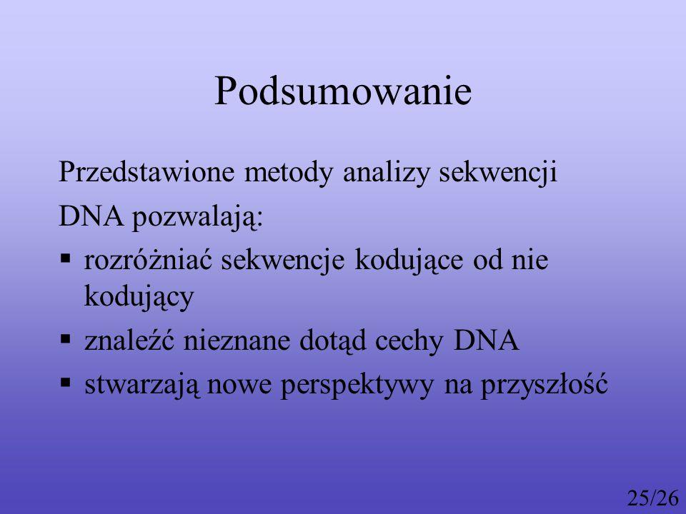 Podsumowanie Przedstawione metody analizy sekwencji DNA pozwalają:  rozróżniać sekwencje kodujące od nie kodujący  znaleźć nieznane dotąd cechy DNA  stwarzają nowe perspektywy na przyszłość 25/26