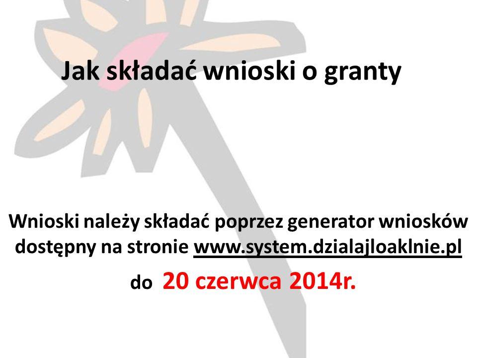 Jak składać wnioski o granty Wnioski należy składać poprzez generator wniosków dostępny na stronie www.system.dzialajloaklnie.pl do 20 czerwca 2014r.