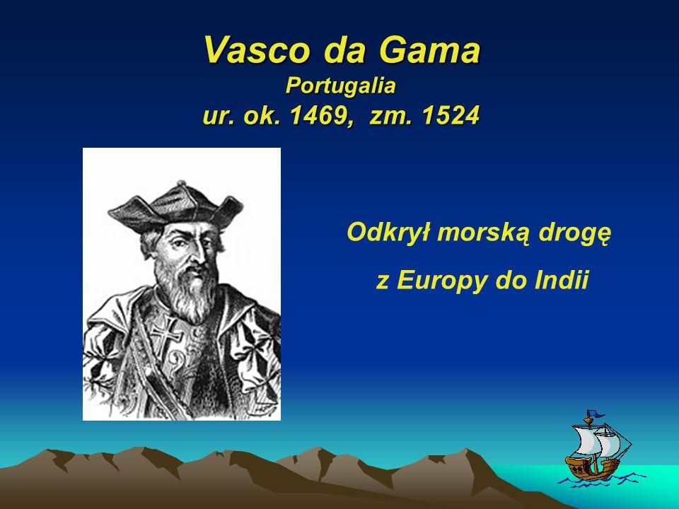 Vasco da Gama Portugalia ur. ok. 1469, zm. 1524 Odkrył morską drogę z Europy do Indii