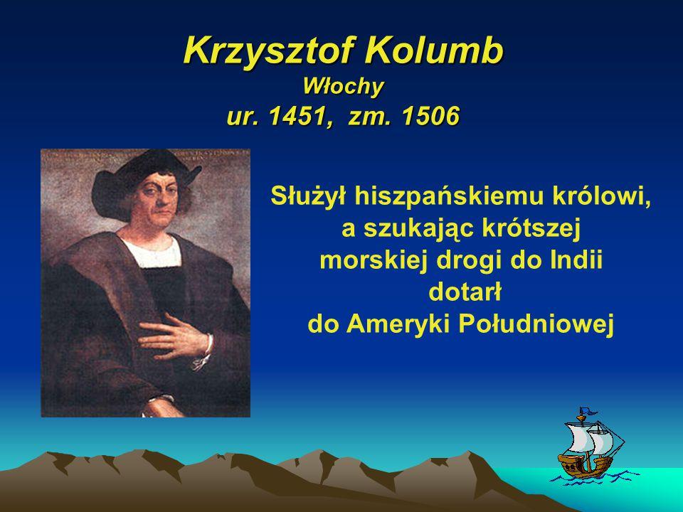 Krzysztof Kolumb Włochy ur. 1451, zm. 1506 Służył hiszpańskiemu królowi, a szukając krótszej morskiej drogi do Indii dotarł do Ameryki Południowej