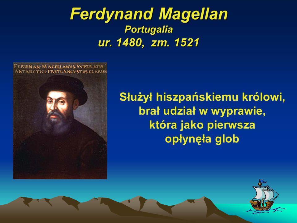 Ferdynand Magellan Portugalia ur. 1480, zm. 1521 Służył hiszpańskiemu królowi, brał udział w wyprawie, która jako pierwsza opłynęła glob