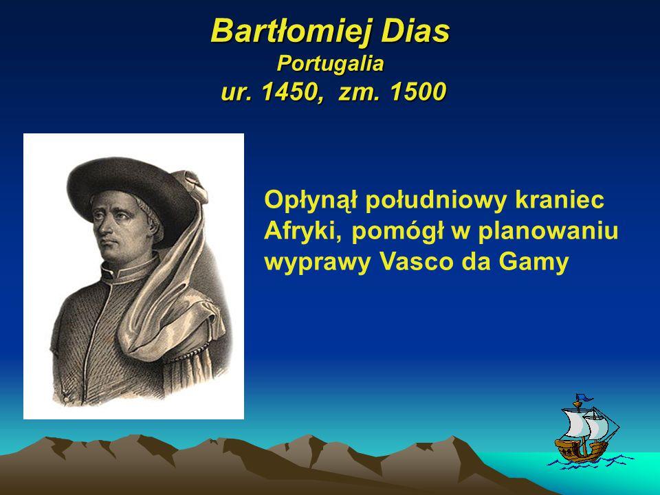 Bartłomiej Dias Portugalia ur. 1450, zm. 1500 Opłynął południowy kraniec Afryki, pomógł w planowaniu wyprawy Vasco da Gamy