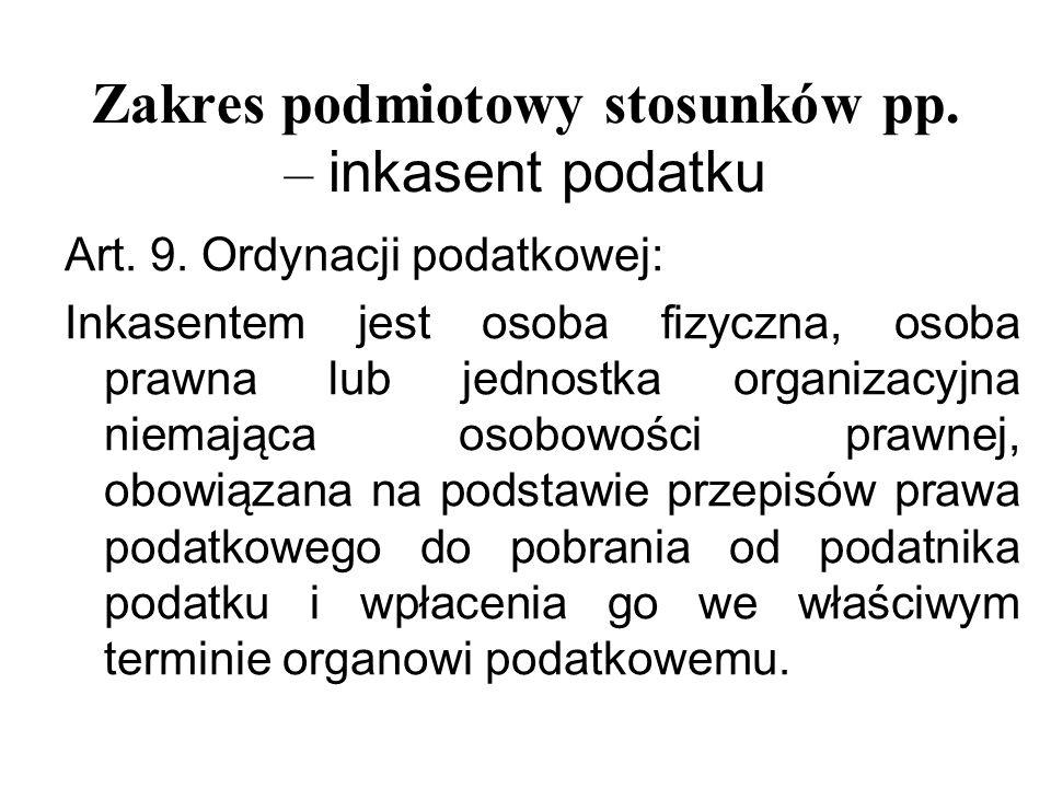 Zakres podmiotowy stosunków pp. – i nkasent podatku Art. 9. Ordynacji podatkowej: Inkasentem jest osoba fizyczna, osoba prawna l ub jednostka organiza