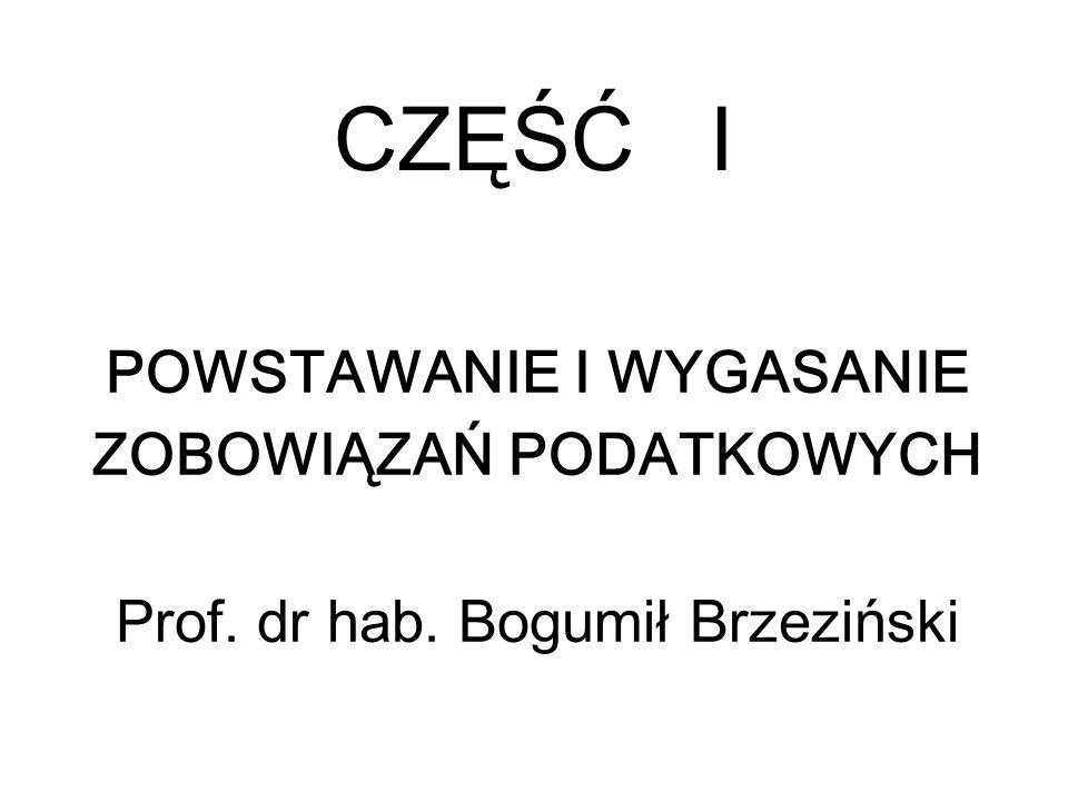 CZĘŚĆ I POWSTAWANIE I WYGASANIE ZOBOWIĄZAŃ PODATKOWYCH Prof. dr hab. Bogumił Brzeziński
